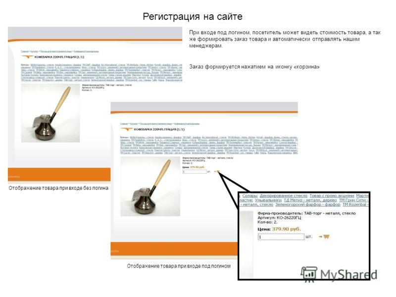 Регистрация на сайте Отображение товара при входе без логина Отображение товара при входе под логином При входе под логином, посетитель может видеть стоимость товара, а так же формировать заказ товара и автоматически отправлять нашим менеджерам. Зака