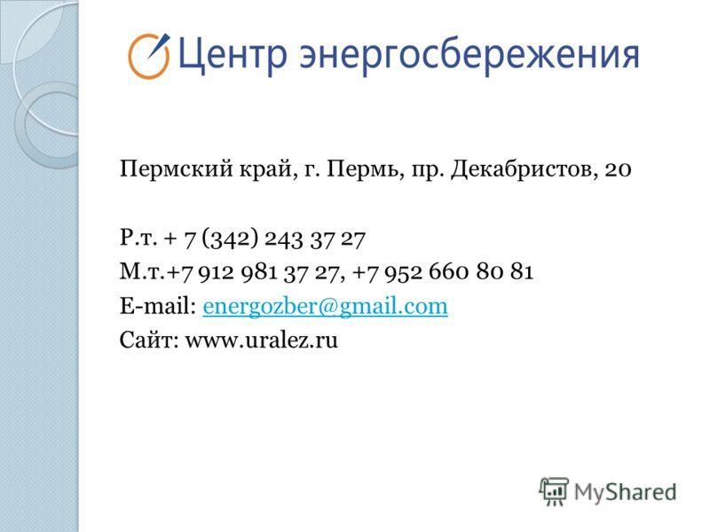 Пермский край, г. Пермь, пр. Декабристов, 20 Р.т. + 7 (342) 243 37 27 М.т.+7 912 981 37 27, +7 952 660 80 81 E-mail: energozber@gmail.comenergozber@gmail.com Сайт: www.uralez.ru