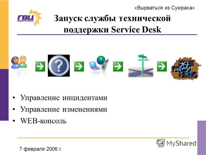 «Вырваться из Сумрака» 7 февраля 2006 г. Запуск службы технической поддержки Service Desk Управление инцидентами Управление изменениями WEB-консоль