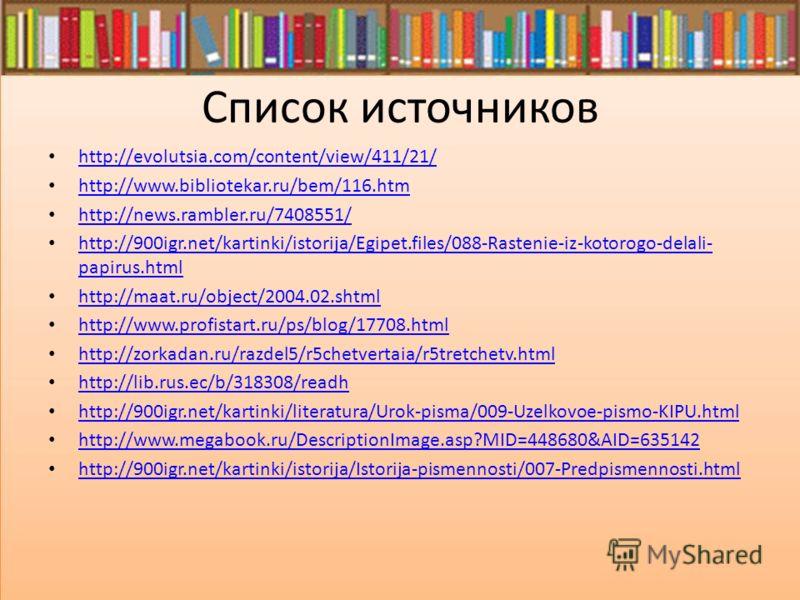 Список источников http://evolutsia.com/content/view/411/21/ http://www.bibliotekar.ru/bem/116.htm http://news.rambler.ru/7408551/ http://900igr.net/kartinki/istorija/Egipet.files/088-Rastenie-iz-kotorogo-delali- papirus.html http://900igr.net/kartink