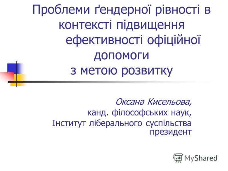 Проблеми ґендерної рівності в контексті підвищення ефективності офіційної допомоги з метою розвитку Оксана Кисельова, канд. філософських наук, Інститут ліберального суспільства президент