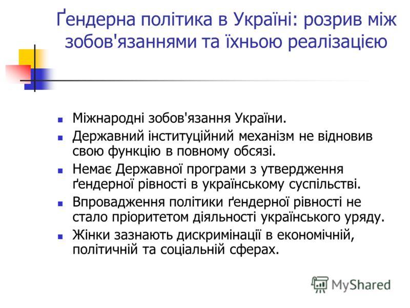Ґендерна політика в Україні: розрив між зобов'язаннями та їхньою реалізацією Міжнародні зобов'язання України. Державний інституційний механізм не відновив свою функцію в повному обсязі. Немає Державної програми з утвердження ґендерної рівності в укра