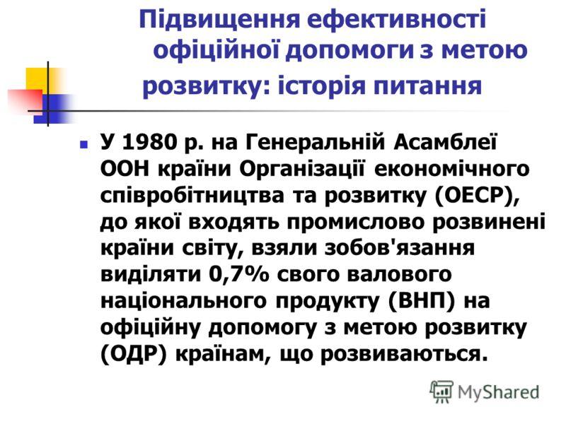 Підвищення ефективності офіційної допомоги з метою розвитку: історія питання У 1980 р. на Генеральній Асамблеї ООН країни Організації економічного співробітництва та розвитку (OECР), до якої входять промислово розвинені країни світу, взяли зобов'язан