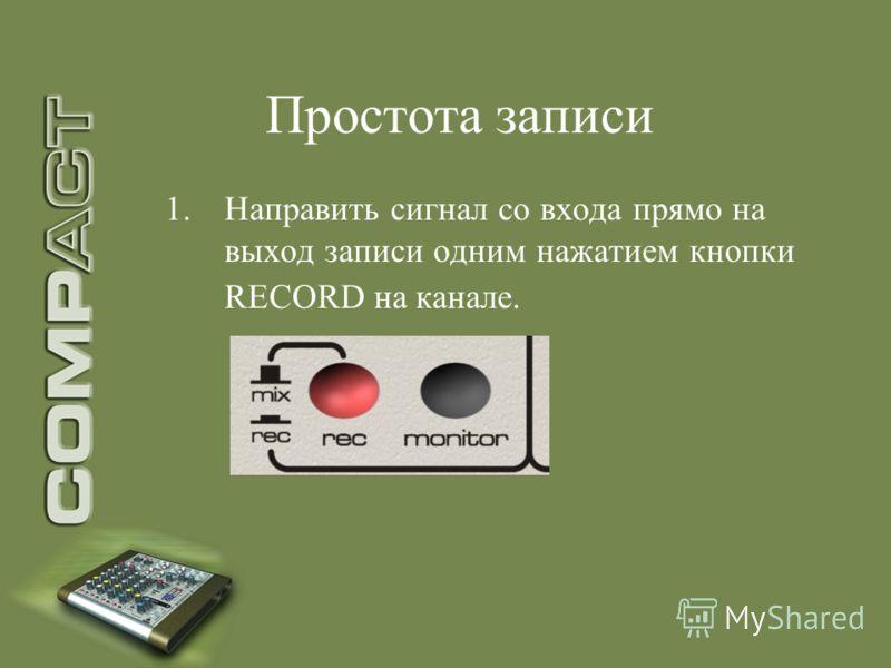 Простота записи 1.Направить сигнал со входа прямо на выход записи одним нажатием кнопки RECORD на канале.