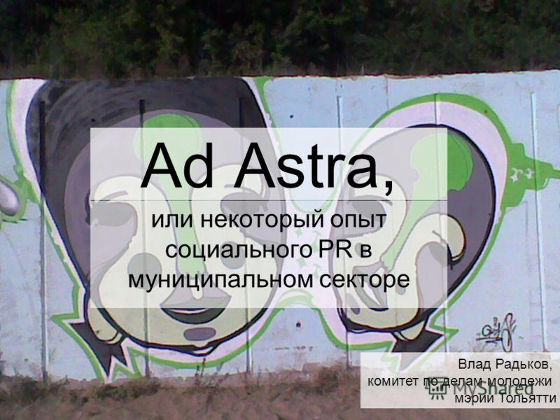 Ad Аstra, или некоторый опыт социального PR в муниципальном секторе Влад Радьков, комитет по делам молодежи мэрии Тольятти
