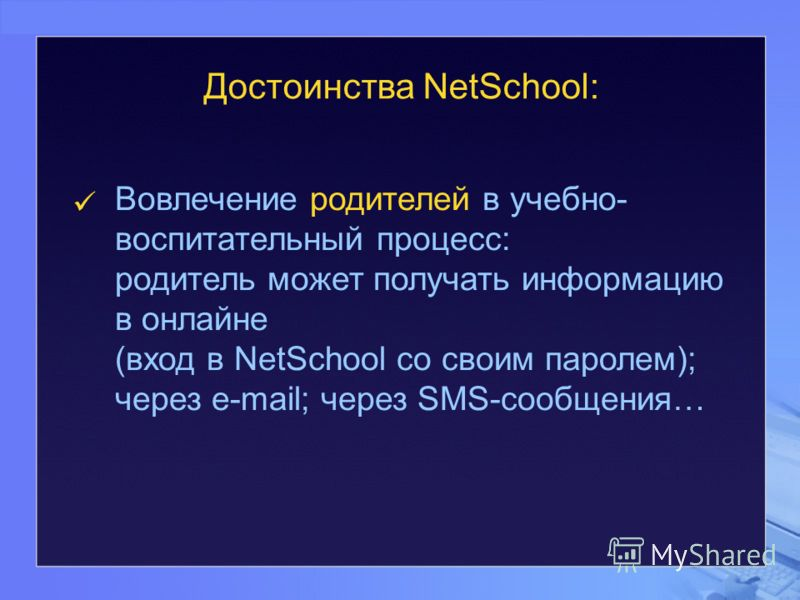 Вовлечение родителей в учебно- воспитательный процесс: родитель может получать информацию в онлайне (вход в NetSchool со своим паролем); через e-mail; через SMS-сообщения… Достоинства NetSchool: