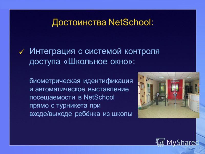 Интеграция с системой контроля доступа «Школьное окно»: биометрическая идентификация и автоматическое выставление посещаемости в NetSchool прямо с турникета при входе/выходе ребёнка из школы Достоинства NetSchool: