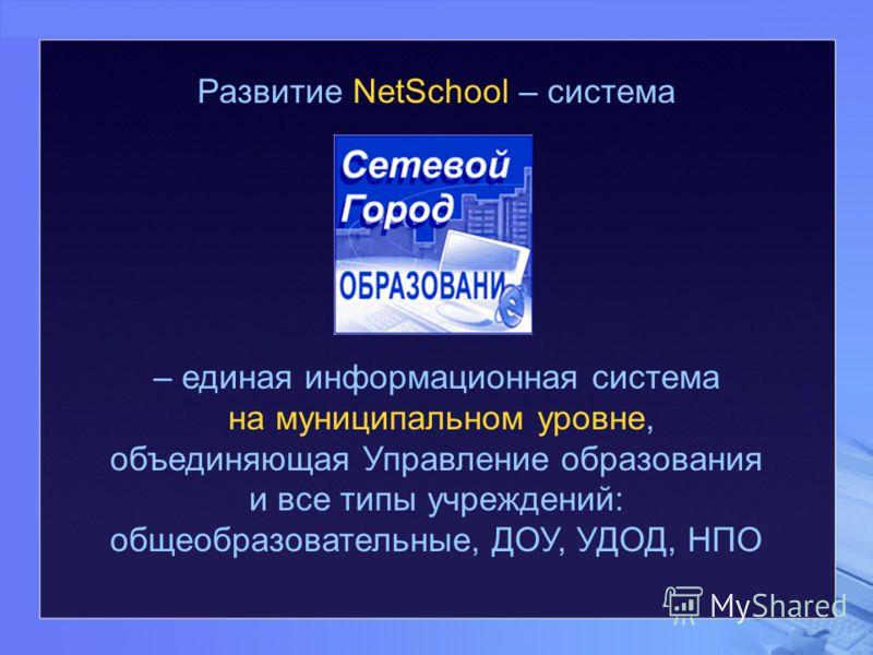 Развитие NetSchool – система – единая информационная система на муниципальном уровне, объединяющая Управление образования и все типы учреждений: общеобразовательные, ДОУ, УДОД, НПО