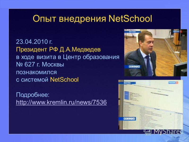 Опыт внедрения NetSchool 23.04.2010 г. Президент РФ Д.А.Медведев в ходе визита в Центр образования 627 г. Москвы познакомился с системой NetSchool Подробнее: http://www.kremlin.ru/news/7536