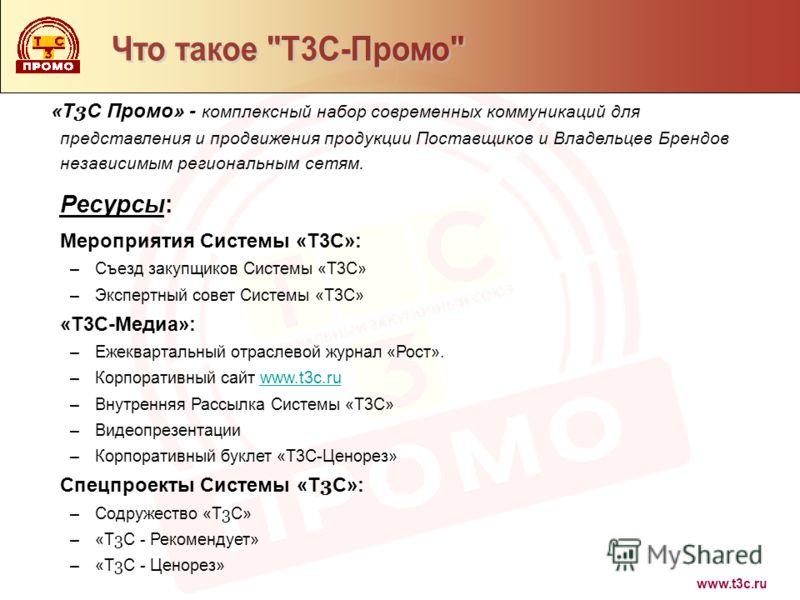 www.t3c.ru «Т 3 С Промо» - комплексный набор современных коммуникаций для представления и продвижения продукции Поставщиков и Владельцев Брендов независимым региональным сетям. Ресурсы: Мероприятия Системы «Т3С»: –Съезд закупщиков Системы «Т3С» –Эксп