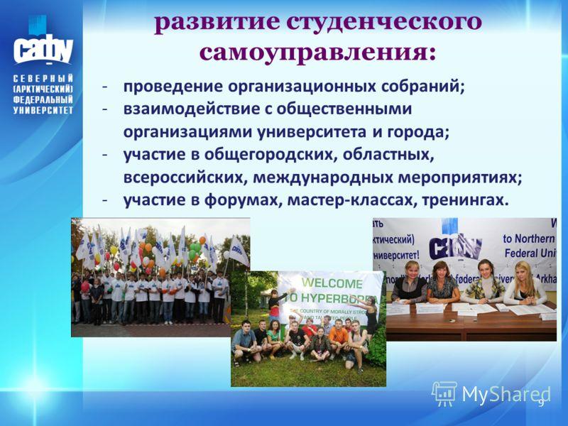 -проведение организационных собраний; -взаимодействие с общественными организациями университета и города; -участие в общегородских, областных, всероссийских, международных мероприятиях; -участие в форумах, мастер-классах, тренингах. развитие студенч