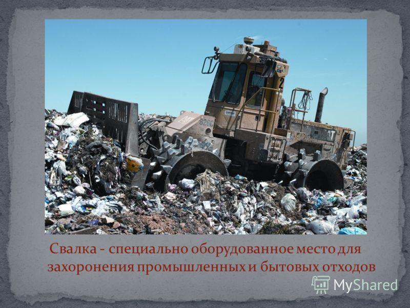 Свалка - специально оборудованное место для захоронения промышленных и бытовых отходов