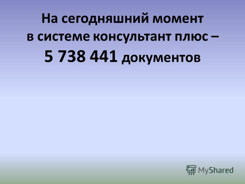 На сегодняшний момент в системе консультант плюс – 5 738 441 документов