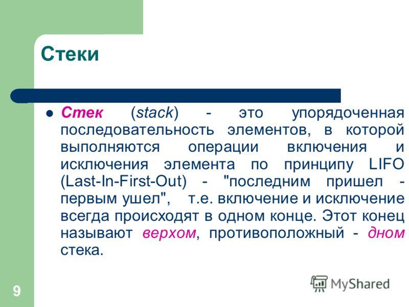 9 Стеки Стек (stack) - это упорядоченная последовательность элементов, в которой выполняются операции включения и исключения элемента по принципу LIFO (Last-In-First-Out) -