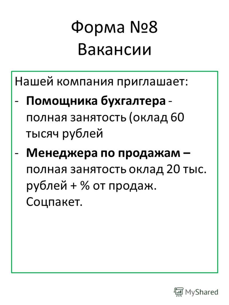 Форма 8 Вакансии Нашей компания приглашает: -Помощника бухгалтера - полная занятость (оклад 60 тысяч рублей -Менеджера по продажам – полная занятость оклад 20 тыс. рублей + % от продаж. Соцпакет.