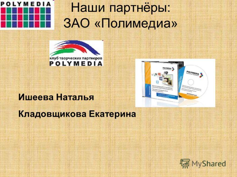 Наши партнёры: ЗАО «Полимедиа» Ишеева Наталья Кладовщикова Екатерина