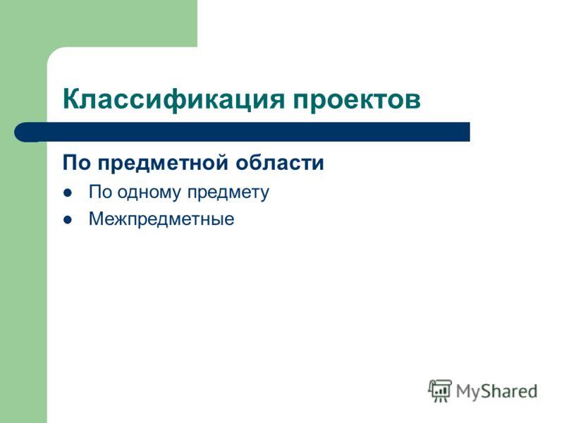 Классификация проектов По предметной области По одному предмету Межпредметные