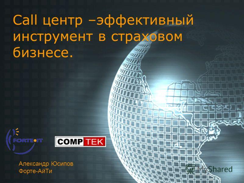 Call центр –эффективный инструмент в страховом бизнесе. Александр Юсипов Форте-АйТи