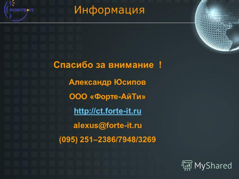 Информация Спасибо за внимание ! Александр Юсипов ООО «Форте-АйТи» http://ct.forte-it.ru alexus@forte-it.ru (095) 251–2386/7948/3269