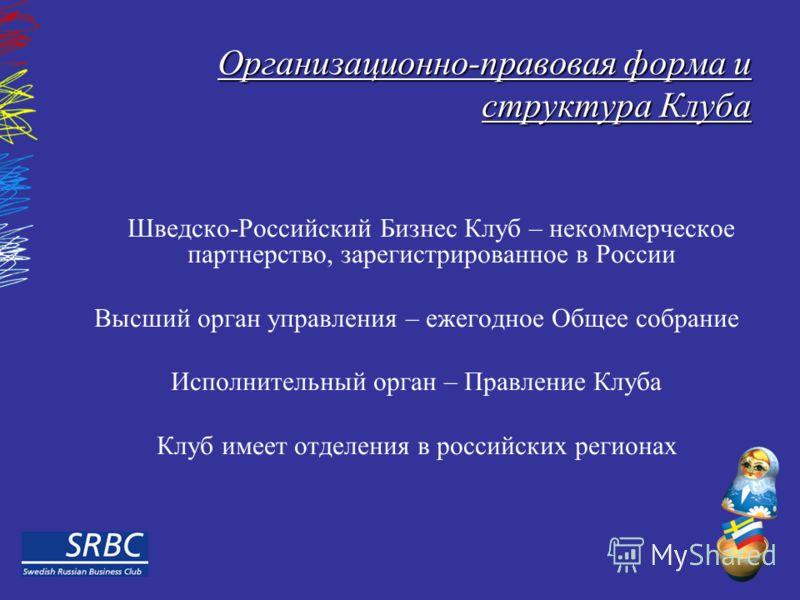 Организационно-правовая форма и структура Клуба Шведско-Российский Бизнес Клуб – некоммерческое партнерство, зарегистрированное в России Высший орган управления – ежегодное Общее собрание Исполнительный орган – Правление Клуба Клуб имеет отделения в