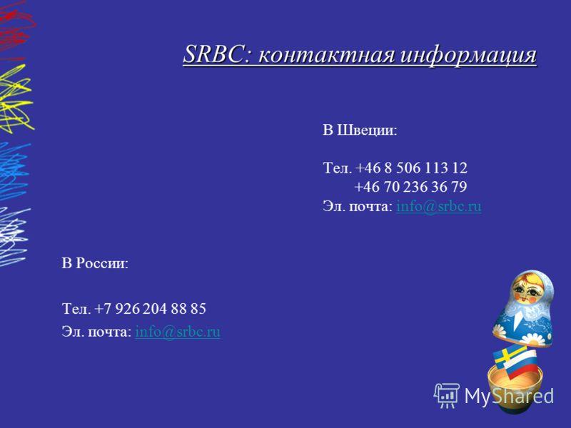 SRBC: контактная информация В Швеции: Тел. +46 8 506 113 12 +46 70 236 36 79 Эл. почта: info@srbc.ruinfo@srbc.ru В России: Тел. +7 926 204 88 85 Эл. почта: info@srbc.ruinfo@srbc.ru