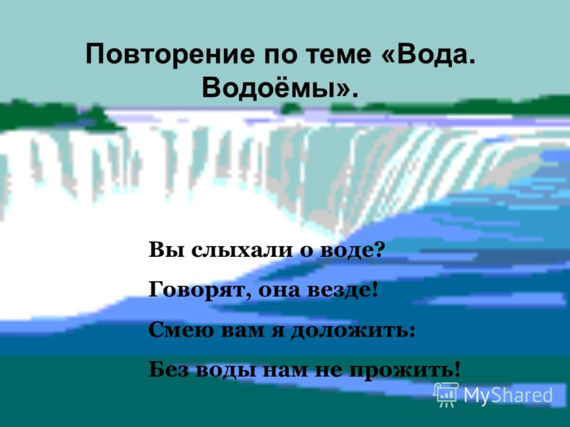 Повторение по теме «Вода. Водоёмы». Вы слыхали о воде? Говорят, она везде! Смею вам я доложить: Без воды нам не прожить!