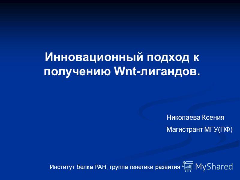 Николаева Ксения Магистрант МГУ(ПФ) Институт белка РАН, группа генетики развития Инновационный подход к получению Wnt-лигандов.