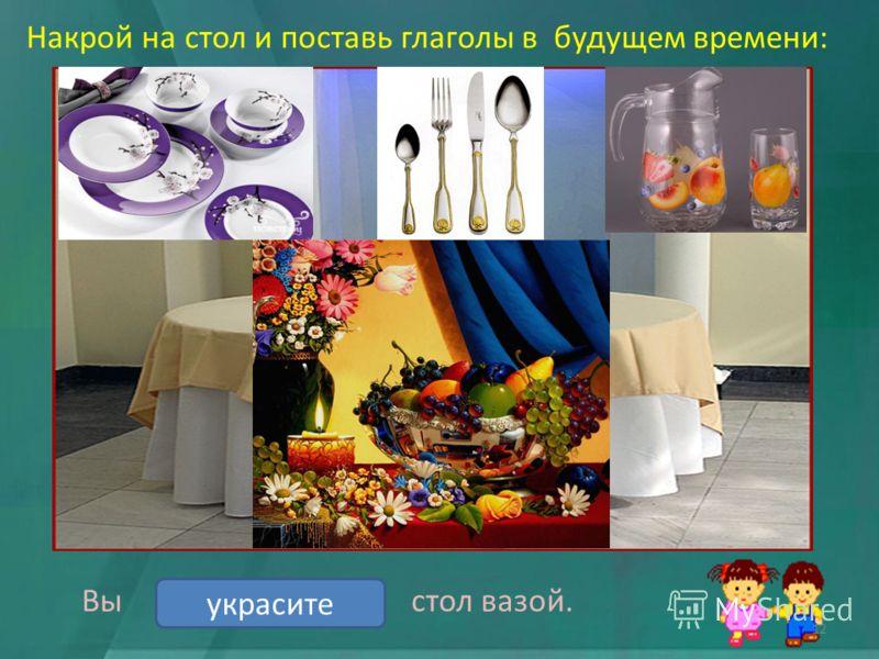 Накрой на стол и поставь глаголы в будущем времени: Вы стол вазой. украситьукрасите 12