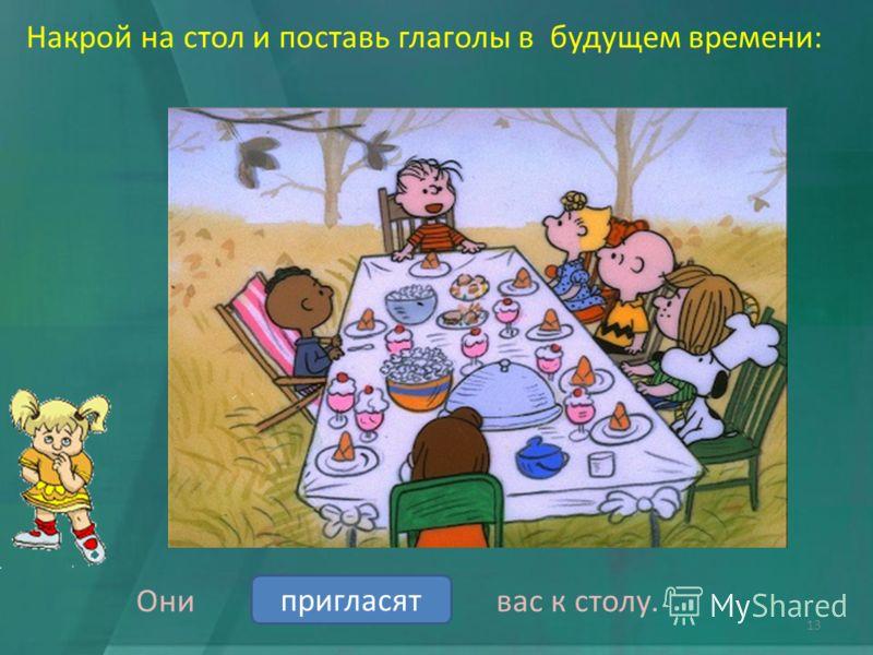 Накрой на стол и поставь глаголы в будущем времени: Они вас к столу. пригласитьпригласят 13