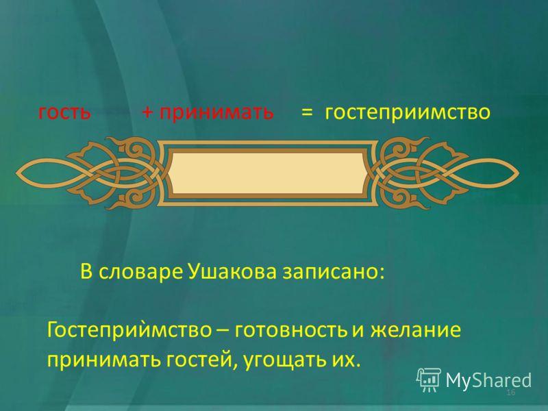 гость+ принимать= гостеприимство В словаре Ушакова записано: Гостеприѝмство – готовность и желание принимать гостей, угощать их. 16