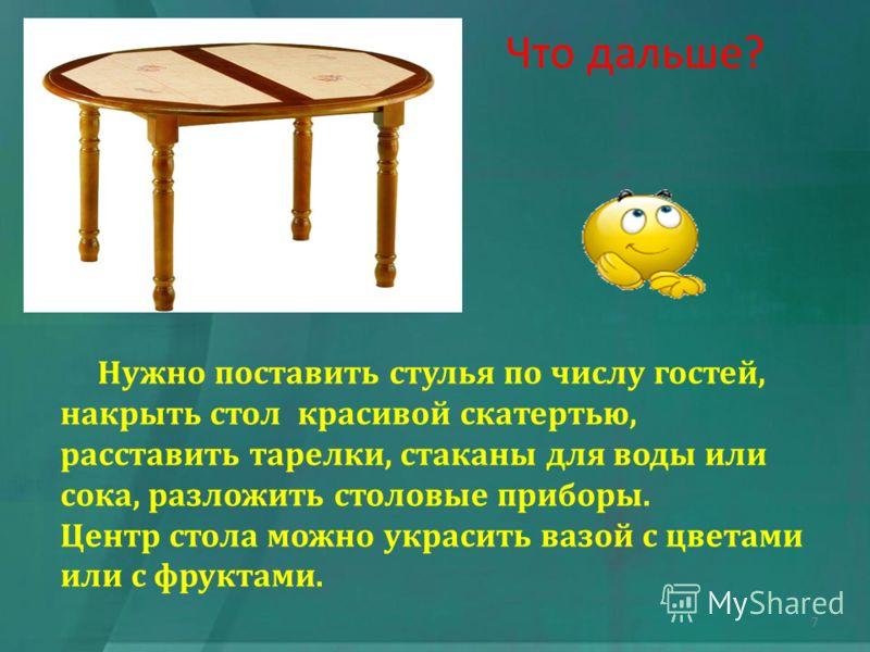 Что дальше? Нужно поставить стулья по числу гостей, накрыть стол красивой скатертью, расставить тарелки, стаканы для воды или сока, разложить столовые приборы. Центр стола можно украсить вазой с цветами или с фруктами. 7