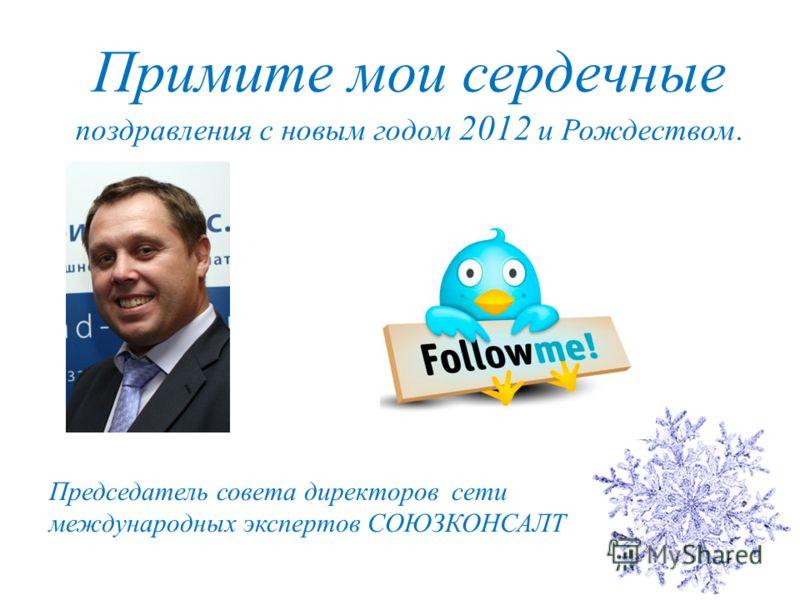 Примите мои сердечные поздравления с новым годом 2012 и Рождеством. Председатель совета директоров сети международных экспертов СОЮЗКОНСАЛТ