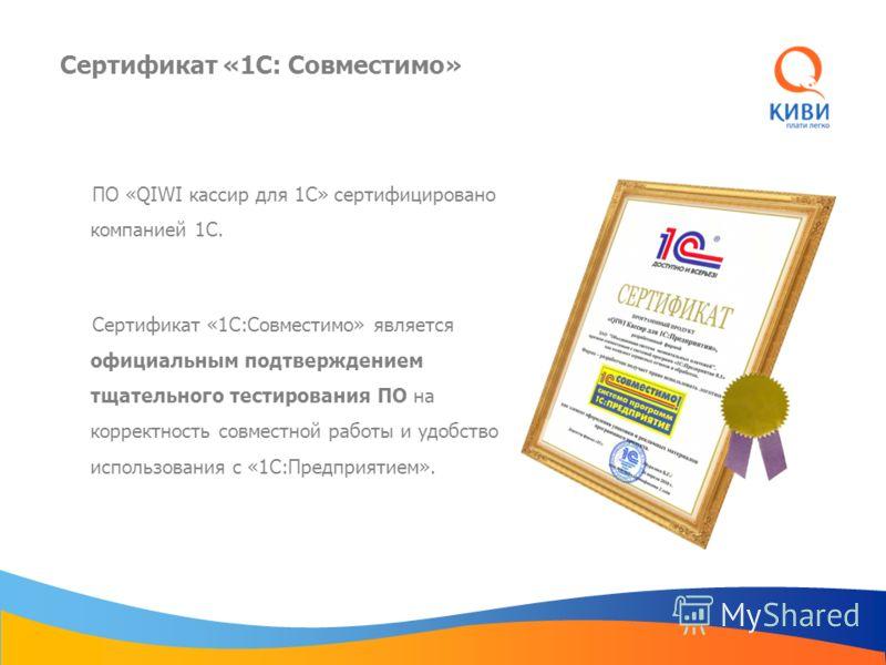 Сертификат «1С: Совместимо» ПО «QIWI кассир для 1С» сертифицировано компанией 1С. Сертификат «1С:Совместимо» является официальным подтверждением тщательного тестирования ПО на корректность совместной работы и удобство использования с «1С:Предприятием