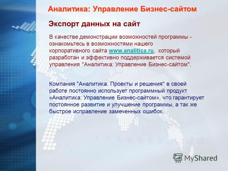 Аналитика: Управление Бизнес-сайтом Экспорт данных на сайт В качестве демонстрации возможностей программы - ознакомьтесь в возможностями нашего корпоративного сайта www.analitica.ru, который разработан и эффективно поддерживается системой управления