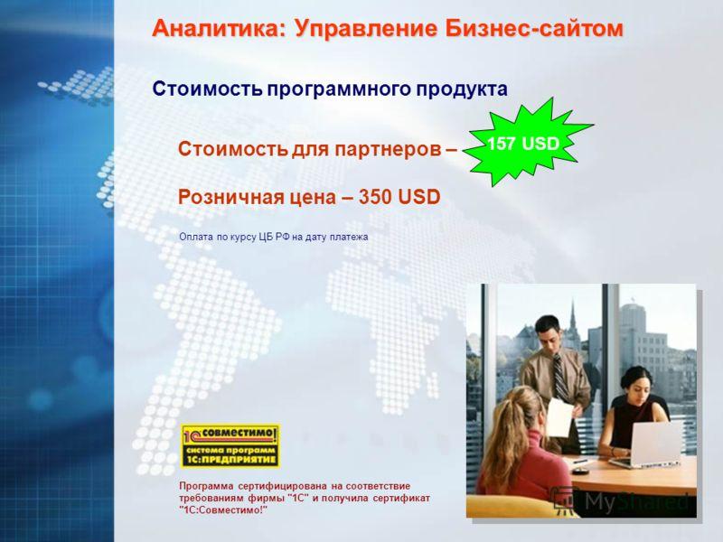 Аналитика: Управление Бизнес-сайтом Стоимость программного продукта Розничная цена – 350 USD Стоимость для партнеров – Оплата по курсу ЦБ РФ на дату платежа Программа сертифицирована на соответствие требованиям фирмы