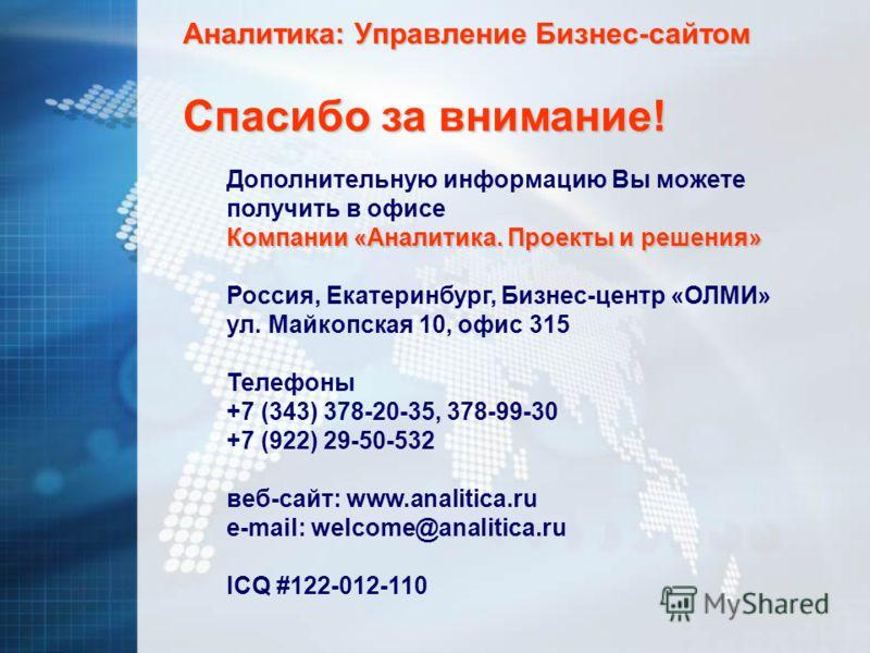 Аналитика: Управление Бизнес-сайтом Дополнительную информацию Вы можете получить в офисе Компании «Аналитика. Проекты и решения» Россия, Екатеринбург, Бизнес-центр «ОЛМИ» ул. Майкопская 10, офис 315 Телефоны +7 (343) 378-20-35, 378-99-30 +7 (922) 29-