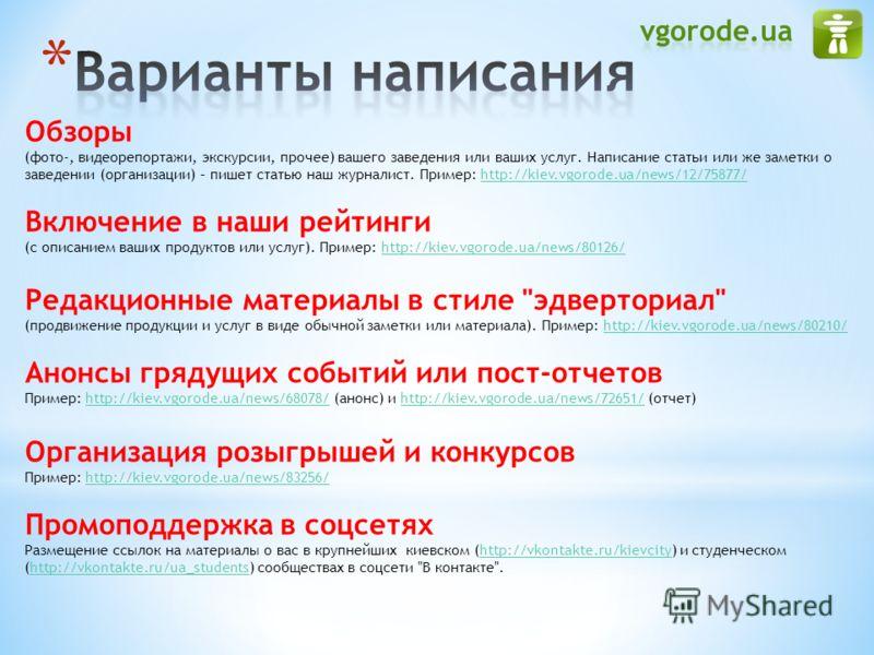 Обзоры (фото-, видеорепортажи, экскурсии, прочее) вашего заведения или ваших услуг. Написание статьи или же заметки о заведении (организации) – пишет статью наш журналист. Пример: http://kiev.vgorode.ua/news/12/75877/http://kiev.vgorode.ua/news/12/75