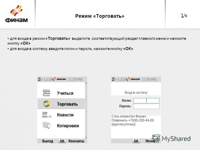 14 Режим «Торговать» для входа в режим «Торговать» выделите соответствующий раздел главного меню и нажмите кнопку «ОК» для входа в систему введите логин и пароль, нажмите кнопку «ОК»