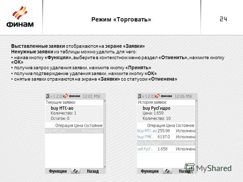 24 Режим «Торговать» Выставленные заявки отображаются на экране «Заявки» Ненужные заявки из таблицы можно удалить, для чего: нажав кнопку «Функции», выберите в контекстном меню раздел «Отменить», нажмите кнопку «ОК» получив запрос удаления заявки, на