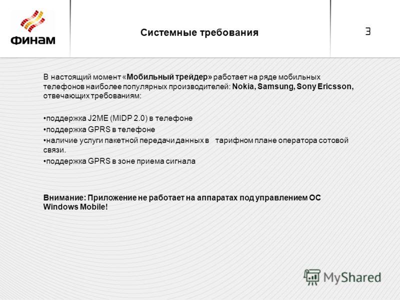 3 Системные требования В настоящий момент «Мобильный трейдер» работает на ряде мобильных телефонов наиболее популярных производителей: Nokia, Samsung, Sony Ericsson, отвечающих требованиям: поддержка J2ME (MIDP 2.0) в телефоне поддержка GPRS в телефо