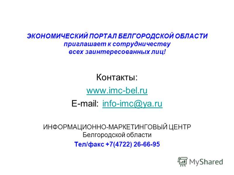 ЭКОНОМИЧЕСКИЙ ПОРТАЛ БЕЛГОРОДСКОЙ ОБЛАСТИ приглашает к сотрудничеству всех заинтересованных лиц! Контакты: www.imc-bel.ru E-mail: info-imc@ya.ruinfo-imc@ya.ru ИНФОРМАЦИОННО-МАРКЕТИНГОВЫЙ ЦЕНТР Белгородской области Тел/факс +7(4722) 26-66-95