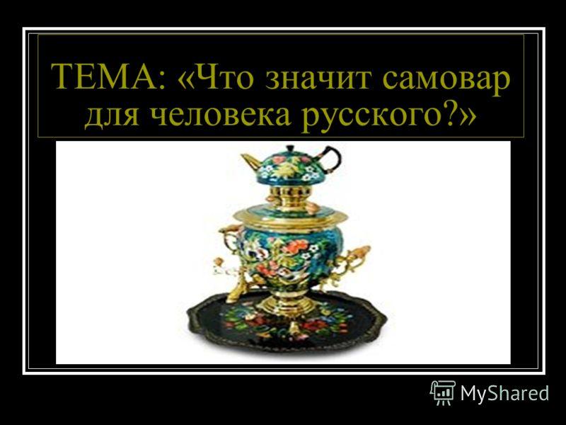 ТЕМА: «Что значит самовар для человека русского?»