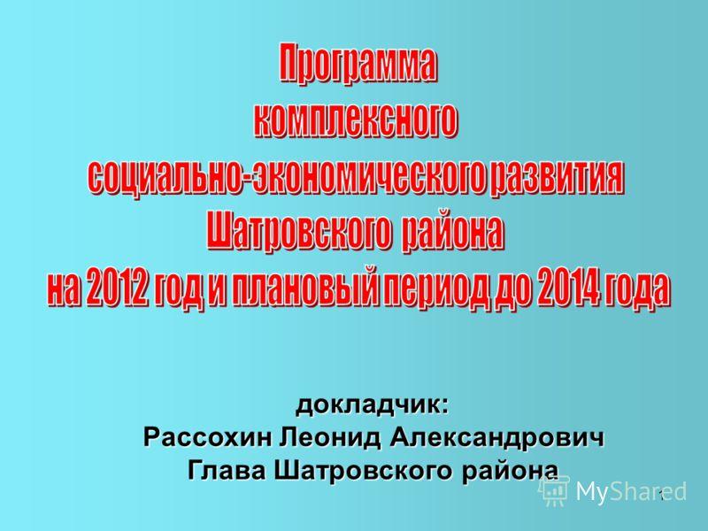 1 докладчик: Рассохин Леонид Александрович Глава Шатровского района