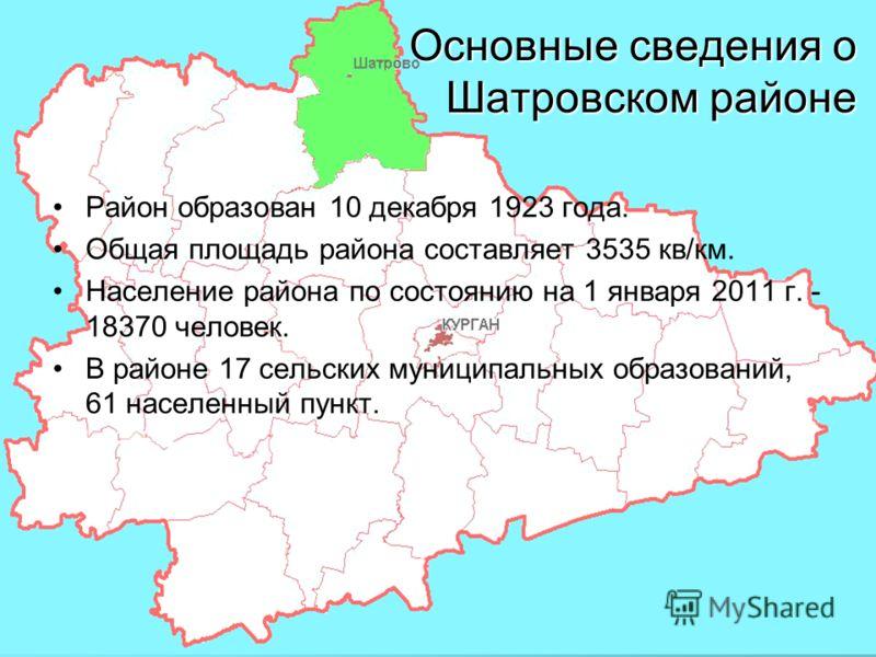2 Основные сведения о Шатровском районе Район образован 10 декабря 1923 года. Общая площадь района составляет 3535 кв/км. Население района по состоянию на 1 января 2011 г. - 18370 человек. В районе 17 сельских муниципальных образований, 61 населенный