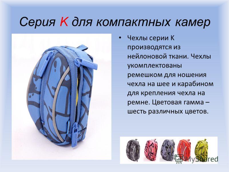 Серия K для компактных камер Чехлы серии K производятся из нейлоновой ткани. Чехлы укомплектованы ремешком для ношения чехла на шее и карабином для крепления чехла на ремне. Цветовая гамма – шесть различных цветов.