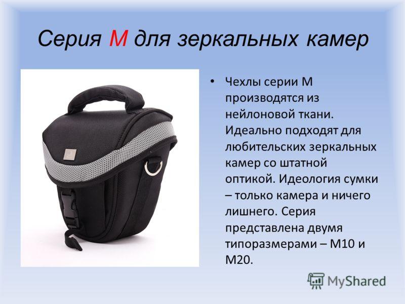 Серия M для зеркальных камер Чехлы серии M производятся из нейлоновой ткани. Идеально подходят для любительских зеркальных камер со штатной оптикой. Идеология сумки – только камера и ничего лишнего. Серия представлена двумя типоразмерами – M10 и M20.