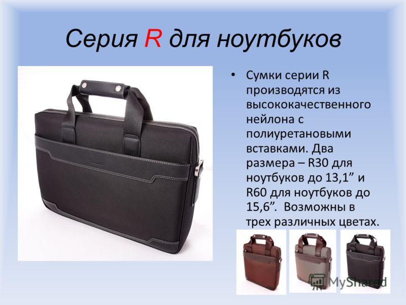Серия R для ноутбуков Сумки серии R производятся из высококачественного нейлона с полиуретановыми вставками. Два размера – R30 для ноутбуков до 13,1 и R60 для ноутбуков до 15,6. Возможны в трех различных цветах.