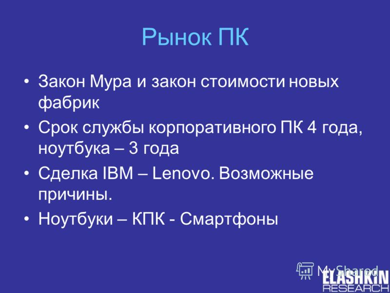 Рынок ПК Закон Мура и закон стоимости новых фабрик Срок службы корпоративного ПК 4 года, ноутбука – 3 года Сделка IBM – Lenovo. Возможные причины. Ноутбуки – КПК - Смартфоны
