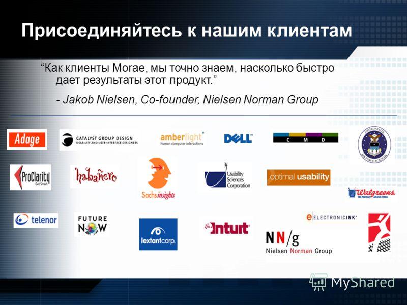Присоединяйтесь к нашим клиентам Как клиенты Morae, мы точно знаем, насколько быстро дает результаты этот продукт. - Jakob Nielsen, Co-founder, Nielsen Norman Group