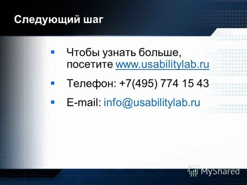 Следующий шаг Чтобы узнать больше, посетите www.usabilitylab.ru Телефон: +7(495) 774 15 43 E-mail: info@usabilitylab.ru